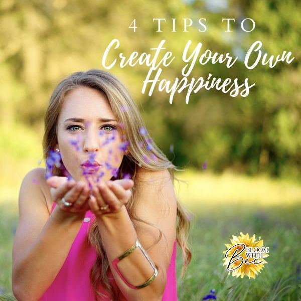 4 Tips to Create Your Own Happiness